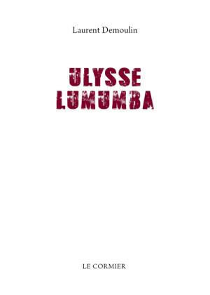 Ulysse Lumumba, de l'histoire au mythe et retour